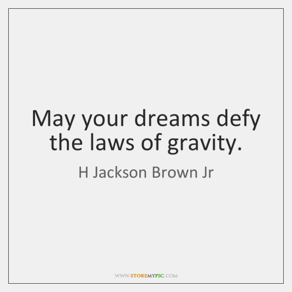 May your dreams defy the laws of gravity.