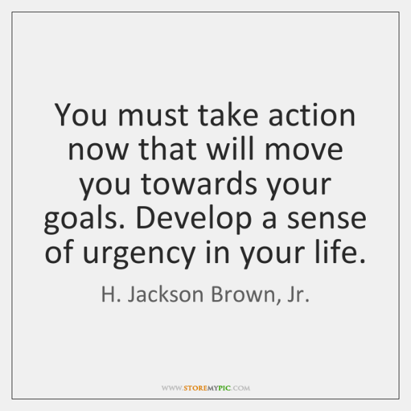 You must take action now that will move you towards your goals. ...