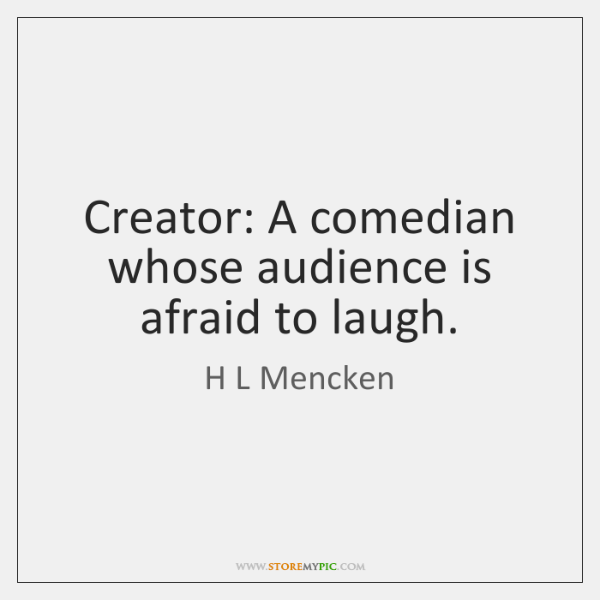 Creator: A comedian whose audience is afraid to laugh.