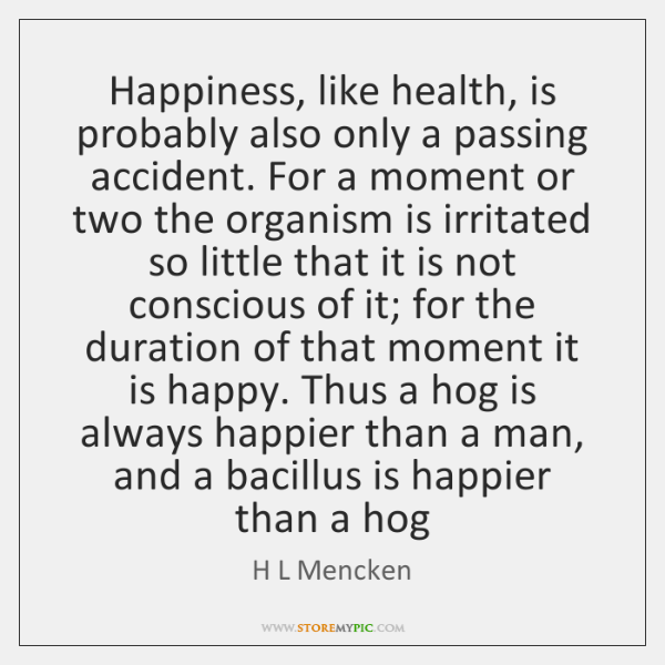 Happiness, like health, is probably also only a passing accident. For a ...