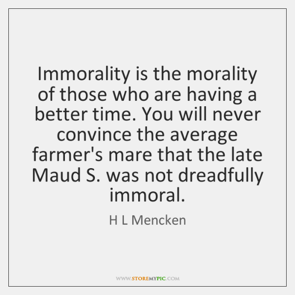 Immorality is the morality of those who are having a better time. ...