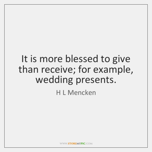 It is more blessed to give than receive; for example, wedding presents.