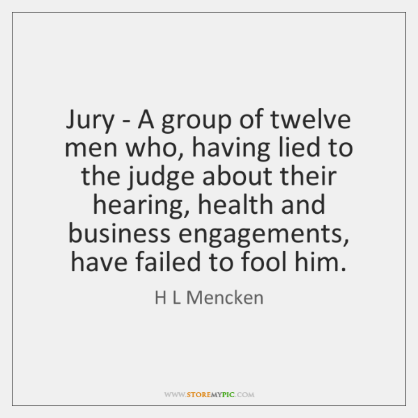Jury - A group of twelve men who, having lied to the ...