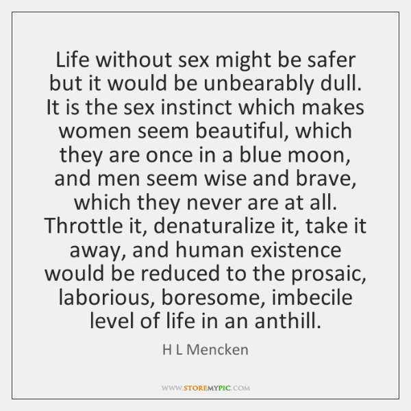 Life without sex might be safer but it would be unbearably dull. ...