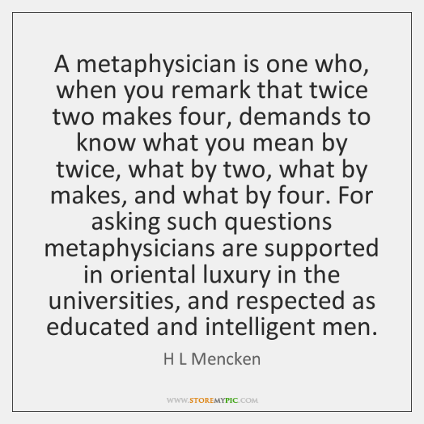 A metaphysician is one who, when you remark that twice two makes ...