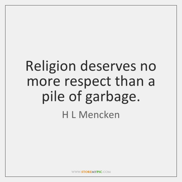 Religion deserves no more respect than a pile of garbage.