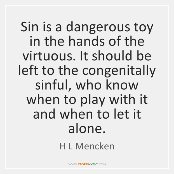 Sin is a dangerous toy in the hands of the virtuous. It ...