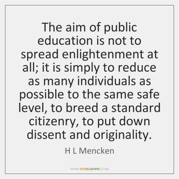 The aim of public education is not to spread enlightenment at all; ...