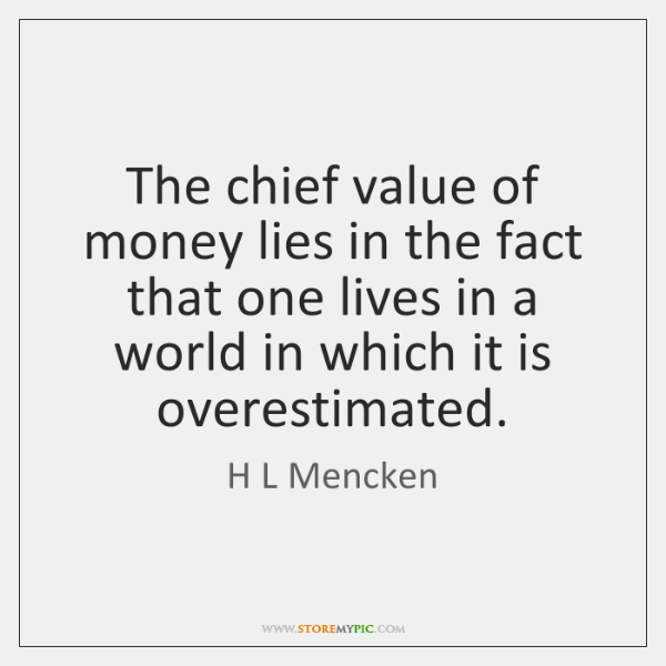 The chief value of money lies in the fact that one lives ...