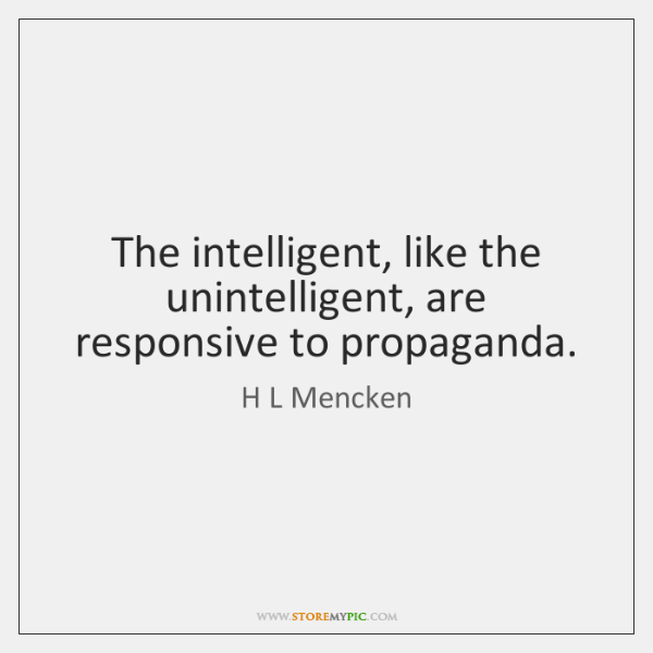 The intelligent, like the unintelligent, are responsive to propaganda.