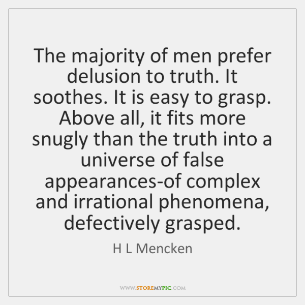 The majority of men prefer delusion to truth. It soothes. It is ...