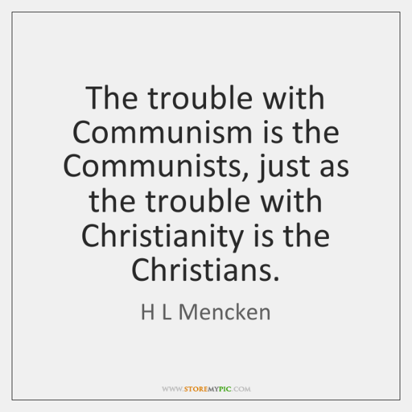 The trouble with Communism is the Communists, just as the trouble with ...