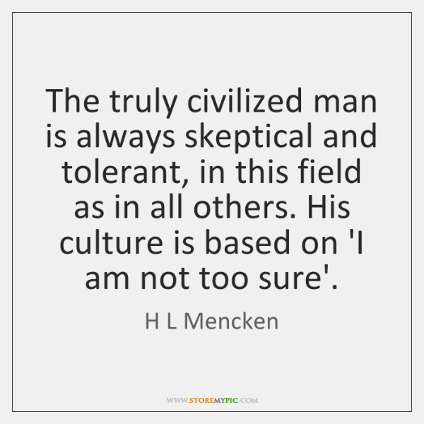 The truly civilized man is always skeptical and tolerant, in this field ...