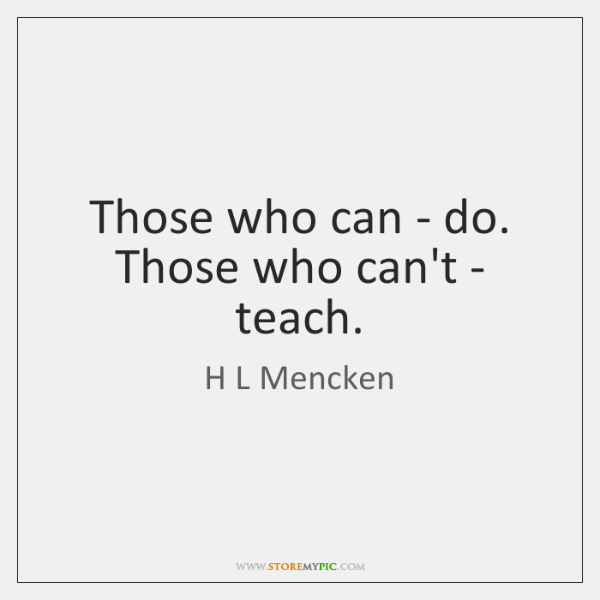 Those who can - do. Those who can't - teach.