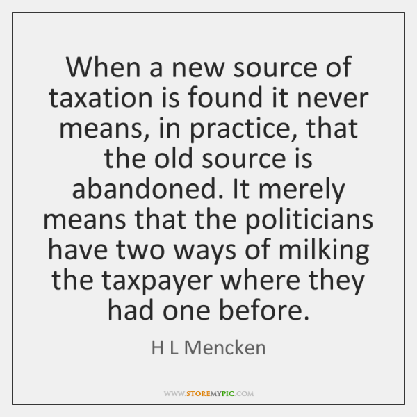 When a new source of taxation is found it never means, in ...