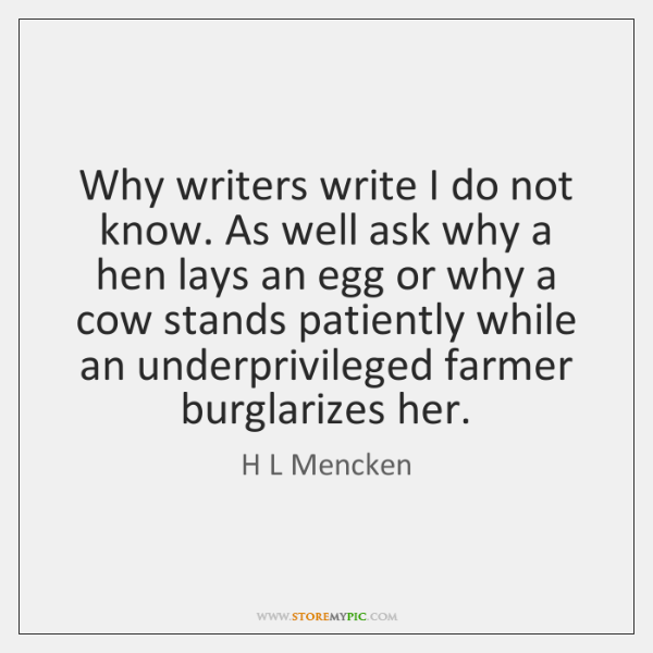 Why writers write I do not know. As well ask why a ...