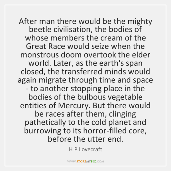 After man there would be the mighty beetle civilisation, the bodies of ...