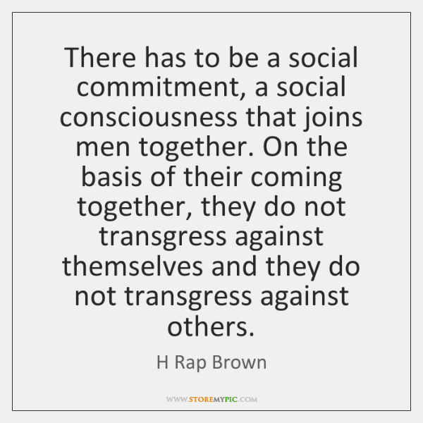 There has to be a social commitment, a social consciousness that joins ...
