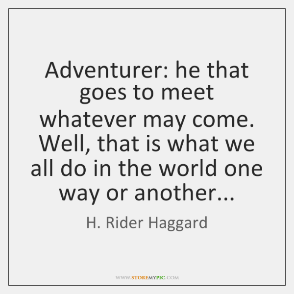 Adventurer: he that goes to meet whatever may come. Well, that is ...