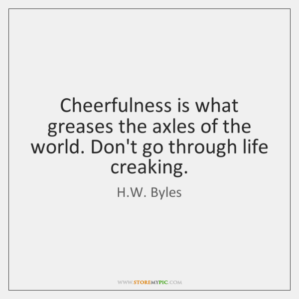 Cheerfulness is what greases the axles of the world. Don't go through ...