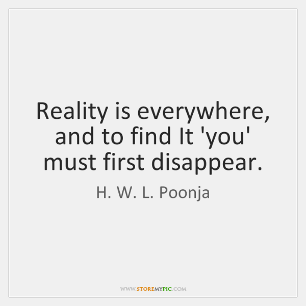 Reality is everywhere, and to find It 'you' must first disappear.