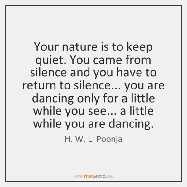 Your nature is to keep quiet. You came from silence and you ...