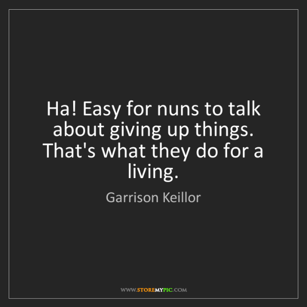 Garrison Keillor: Ha! Easy for nuns to talk about giving up things. That's...