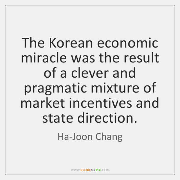 The Korean economic miracle was the result of a clever and pragmatic ...
