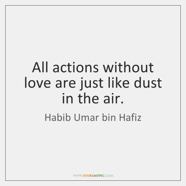 All actions without love are just like dust in the air.