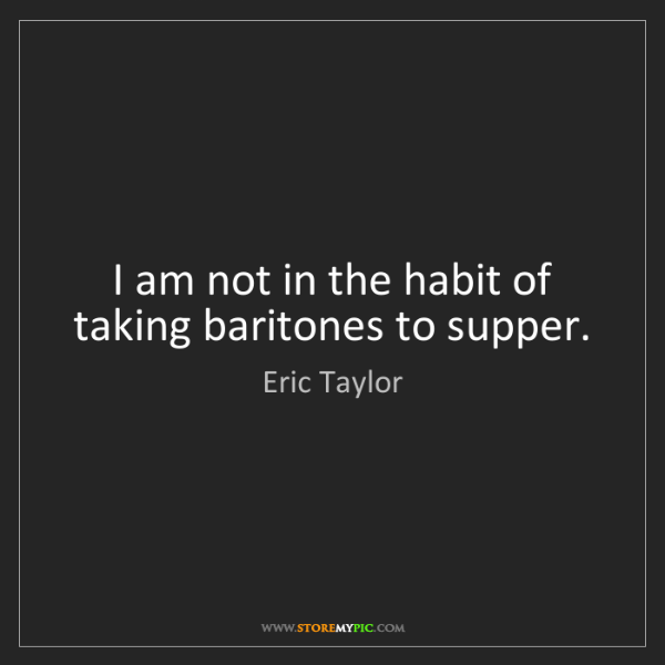 Eric Taylor: I am not in the habit of taking baritones to supper.