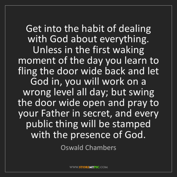 Oswald Chambers: Get into the habit of dealing with God about everything....