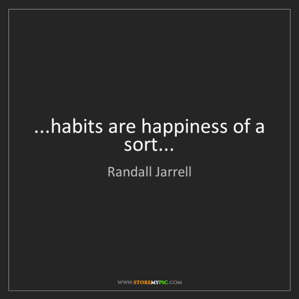Randall Jarrell: ...habits are happiness of a sort...