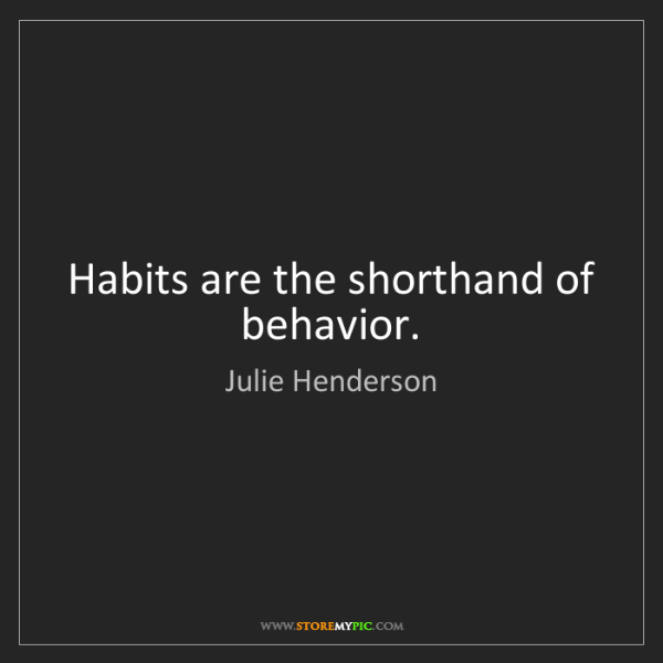 Julie Henderson: Habits are the shorthand of behavior.