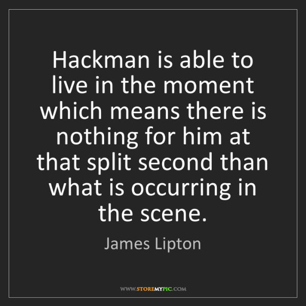 James Lipton: Hackman is able to live in the moment which means there...