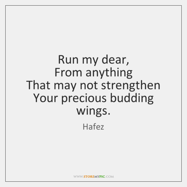 Run my dear,  From anything  That may not strengthen  Your precious budding ...