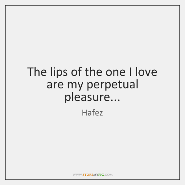 The lips of the one I love are my perpetual pleasure...