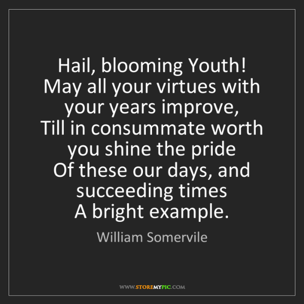 William Somervile: Hail, blooming Youth!   May all your virtues with your...