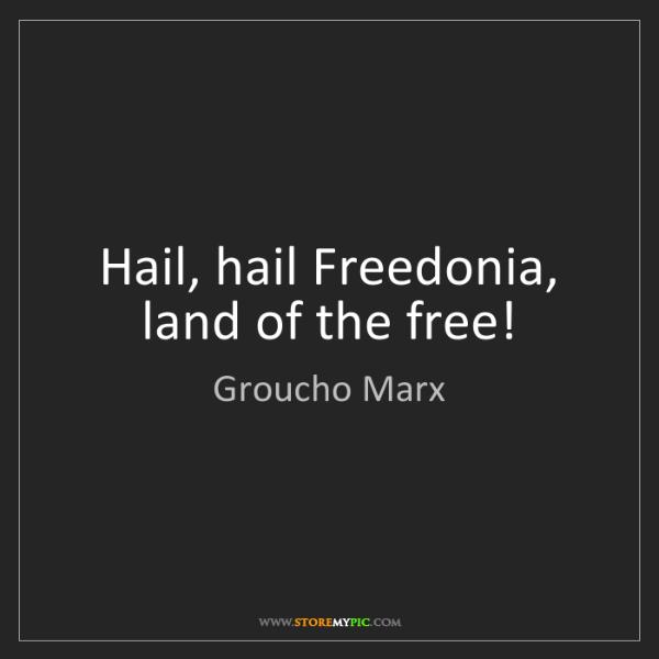Groucho Marx: Hail, hail Freedonia, land of the free!