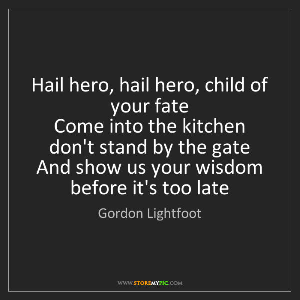 Gordon Lightfoot: Hail hero, hail hero, child of your fate   Come into...