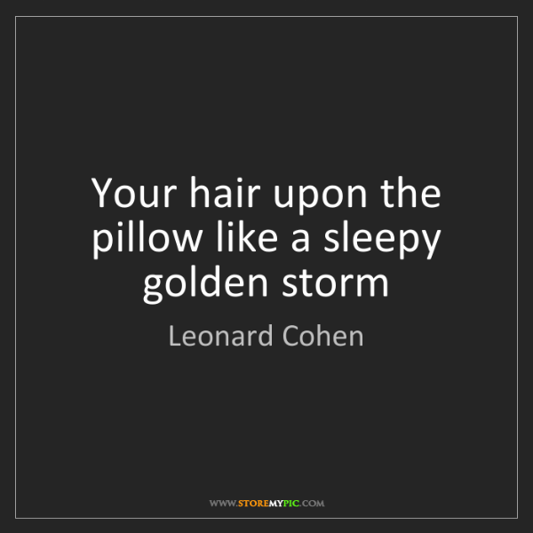 Leonard Cohen: Your hair upon the pillow like a sleepy golden storm