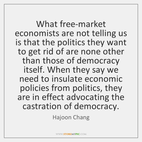 What free-market economists are not telling us is that the politics they ...