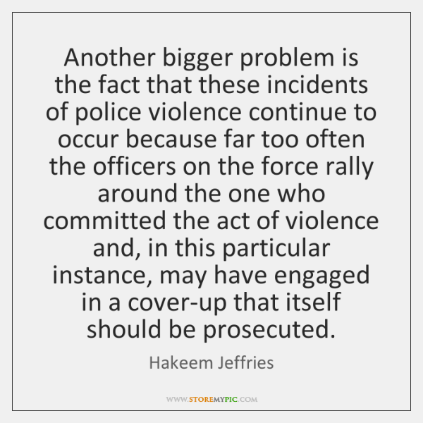 Another bigger problem is the fact that these incidents of police violence ...