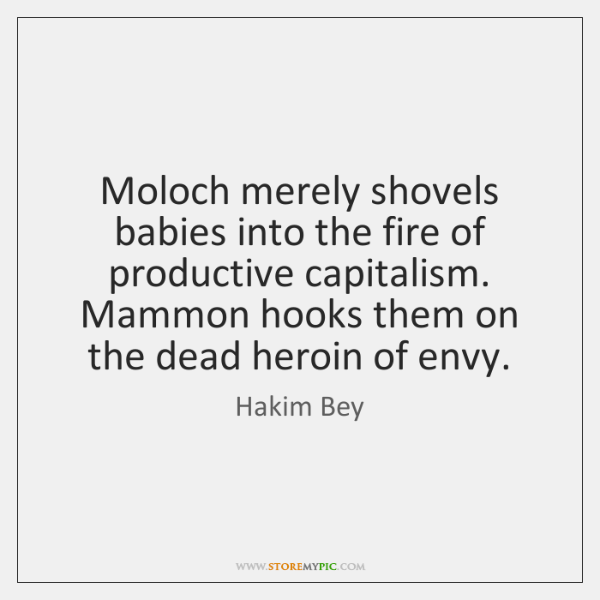 Moloch merely shovels babies into the fire of productive capitalism. Mammon hooks ...
