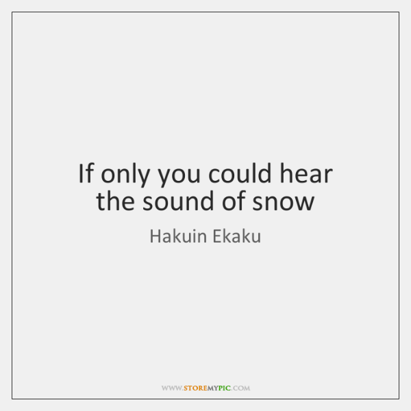 If only you could hear  the sound of snow