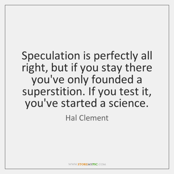 Speculation is perfectly all right, but if you stay there you've only ...