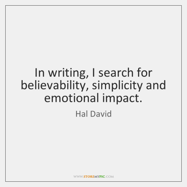 In writing, I search for believability, simplicity and emotional impact.