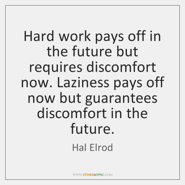 Hard work pays off in the future but requires discomfort now. Laziness ...