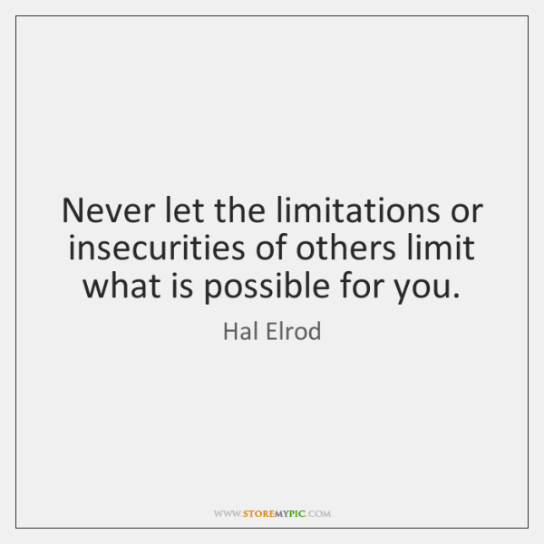 Never let the limitations or insecurities of others limit what is possible ...