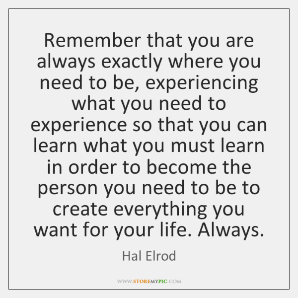 Remember that you are always exactly where you need to be, experiencing ...