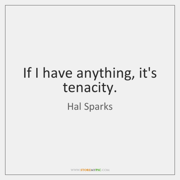 If I have anything, it's tenacity.